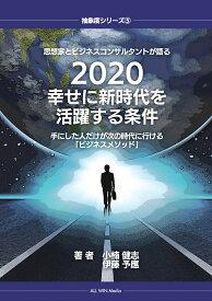 【POD】思想家とビジネスコンサルタントが語る 2020幸せに新時代を活躍する条件 手にした人だけが次の時代に行ける「ビジネスメソッド」 (抽象度シリーズ) [ 小楠 健志 ]