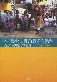 バリ島仮面舞踊劇の人類学 人とモノの織りなす芸能 [ 吉田ゆか子 ]