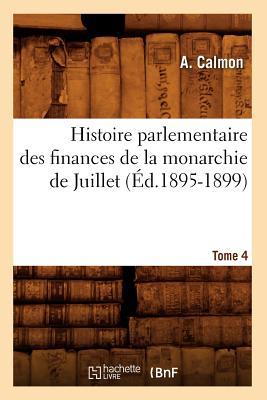 Histoire Parlementaire Des Finances de la Monarchie de Juillet. Tome 4 (d.1895-1899) FRE-HISTOIRE PARLEMENTAIRE DES (Sciences Sociales) [ Calmon a. ]