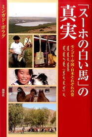 「スーホの白い馬」の真実 モンゴル・中国・日本それぞれの姿 [ ミンガド・ボラグ ]