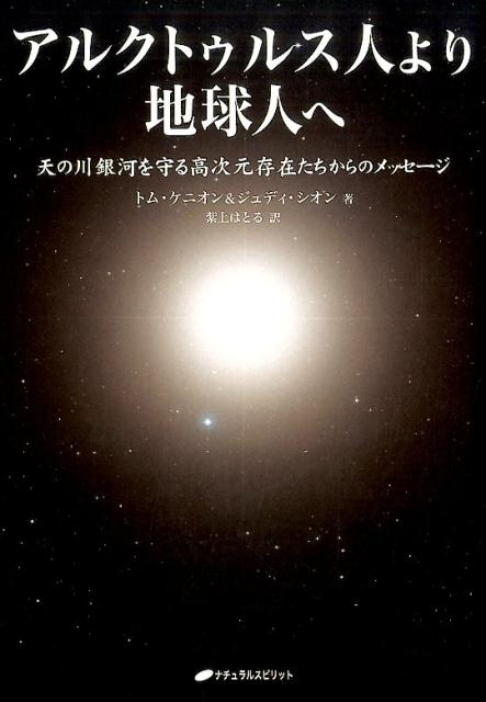 アルクトゥルス人より地球人へ 天の川銀河を守る高次元存在たちからのメッセージ [ トム・ケニオン ]