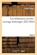 Les Tribunaux Secrets: Ouvrage Historique. Tome 2