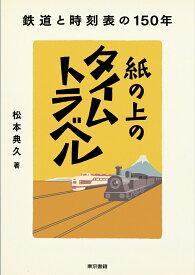 紙の上のタイムトラベル 鉄道と時刻表の150年 [ 松本 典久 ]