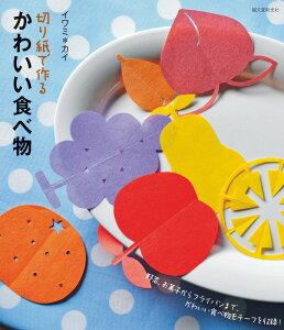 切り紙で作るかわいい食べ物 野菜、お菓子からフライパンまで、かわいい食べ物モチ [ イワミカイ ]