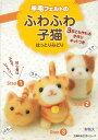 【バーゲン本】羊毛フェルトのふわふわ子猫 3匹とも作れる手作りキットつき [ はっとり みどり ]