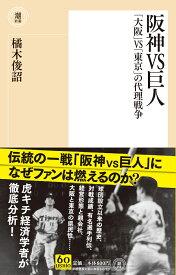 阪神VS巨人 「大阪」VS「東京」の代理戦争 (潮新書) [ 橘木敏詔 ]