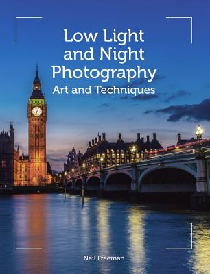 Low Light and Night Photography: Art and Techniques LOW LIGHT & NIGHT PHOTOGRAPHY [ Neil Freeman ]