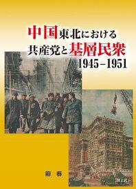 中国東北における共産党と基層民衆1945-1951 [ 隋藝 ]