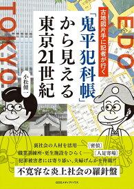 「鬼平犯科帳」から見える東京21世紀 古地図片手に記者が行く [ 小松健一 ]