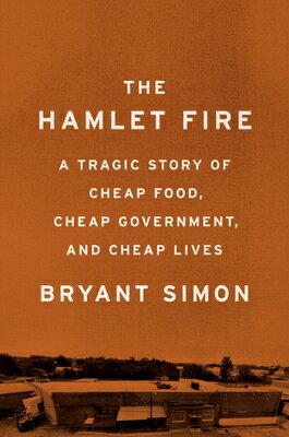 The Hamlet Fire: A Tragic Story of Cheap Food, Cheap Government, and Cheap Lives HAMLET FIRE [ Bryant Simon ]