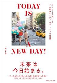 TODAY IS A NEW DAY! ニューヨークで見つけた1歩踏み出す力をくれる365日の言葉 [ エリカ ]