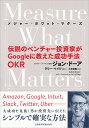 Measure What Matters(メジャー・ホワット・マターズ) 伝説のベンチャー投資家がGoogleに教えた成功手法 OKR [ ジョ…