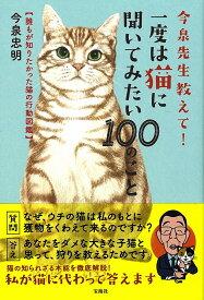 今泉先生教えて! 一度は猫に聞いてみたい100のこと 誰もが知りたかった猫の行動図鑑 [ 今泉 忠明 ]