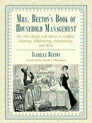 Mrs. Beeton's Book of Household Management: The 1861 Classic with Advice on Cooking, Cleaning, Child