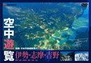 空中遊覧〜鳥瞰・日本列島縦断飛行6〜〔伊勢・志摩・吉野〕