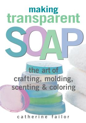 Making Transparent Soap: The Art of Crafting, Molding, Scenting & Coloring MAKING TRANSPARENT SOAP [ Catherine Failor ]