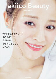akiico Beauty 「年を重ねてもキレイ」のために 私が実はやっていること、ぜんぶ。 [ 田中 亜希子 ]