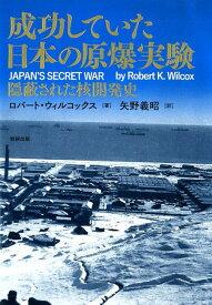 成功していた日本の原爆実験 隠蔽された核開発史 [ ロバート・ウィルコックス ]