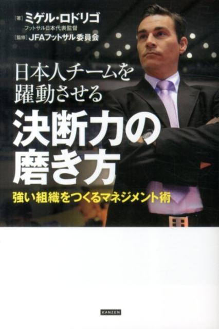日本人チームを躍動させる決断力の磨き方 強い組織をつくるマネジメント術 [ ミゲル・ロドリゴ ]