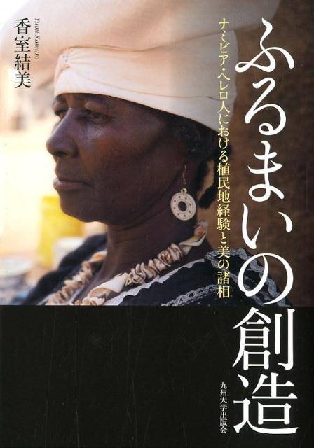 ふるまいの創造 ナミビア・へレロ人における植民地経験と美の諸相 [ 香室 結美 ]