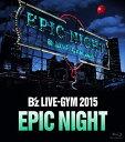 B'z LIVE-GYM 2015 -EPIC NIGHT- 【Blu-ray】 [ B'z ]