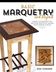 Basic Marquetry and Beyond: Expert Techniques for Crafting Beautiful Images with Veneer and Inlay BASIC MARQUETRY & BEYOND [ Ken Horner ]