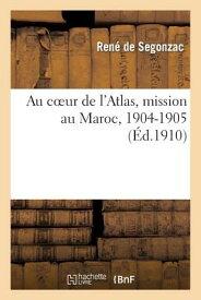 Au Coeur de l'Atlas, Mission Au Maroc, 1904-1905 FRE-AU COEUR DE LATLAS MISSION (Histoire) [ de Segonzac-R ]