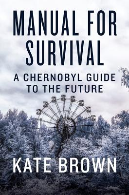 Manual for Survival: A Chernobyl Guide to the Future MANUAL FOR SURVIVAL [ Kate Brown ]