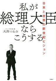 私が総理大臣ならこうする 日本と世界の新世紀ビジョン [ 大西つねき ]