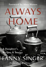Always Home: A Daughter's Recipes & Stories: Foreword by Alice Waters ALWAYS HOME A DAUGHTERS RECIPE [ Fanny Singer ]