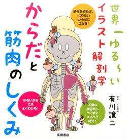 からだと筋肉のしくみ 世界一ゆる〜いイラスト解剖学 [ 有川譲二 ]