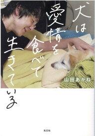 犬は愛情を食べて生きている [ 山田あかね ]
