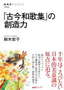 「古今和歌集」の創造力 (NHKブックス 1254) [ 鈴木 宏子 ]