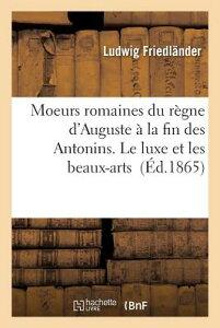 Moeurs Romaines Du Regne D'Auguste a la Fin Des Antonins. Le Luxe Et Les Beaux-Arts FRE-MOEURS ROMAINES DU REGNE D (Histoire) [ Friedlander-L ]
