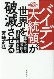 バイデン大統領が世界を破滅させる 親中に傾く米国と日本に迫る危機 [ 宮崎正弘 ]
