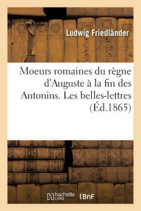 Moeurs Romaines Du Regne D'Auguste a la Fin Des Antonins. Les Belles-Lettres FRE-MOEURS ROMAINES DU REGNE D (Histoire) [ Friedlander-L ]