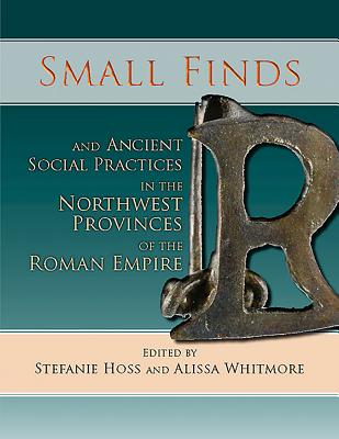 Small Finds and Ancient Social Practices in the Northwest Provinces of the Roman Empire SMALL FINDS & ANCIENT SOCIAL P [ Stefanie Hoss ]
