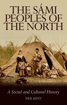 The Sami Peoples of the North: A Social and Cultural History SAMI PEOPLES OF THE NORTH [ Neil Kent ]