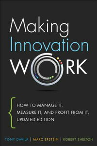 MakingInnovationWork:HowtoManageIt,MeasureIt,andProfitfromIt,UpdatedEdition[TonyDavila]