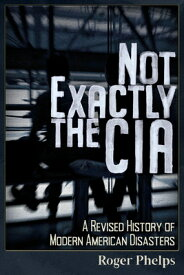Not Exactly the CIA: A Revised History of Modern American Disasters NOT EXACTLY THE CIA [ Roger Phelps ]