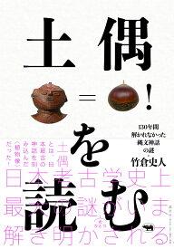 土偶を読む 130年間解かれなかった縄文神話の謎 [ 竹倉史人 ]