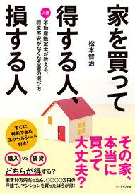家を買って得する人、損する人 人気不動産鑑定士が教える、将来不安がなくなる家の選び方 [ 松本 智治 ]