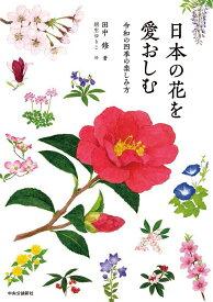 日本の花を愛おしむ 令和の四季の楽しみ方 (単行本) [ 田中 修 ]