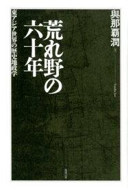 荒れ野の六十年 東アジア世界の歴史地政学 [ 與那覇潤 ]