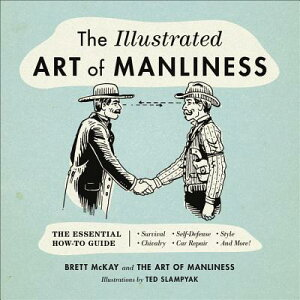 The Illustrated Art of Manliness: The Essential How-To Guide: Survival, Chivalry, Self-Defense, Styl ILLUS ART OF MANLINESS [ Brett McKay ]