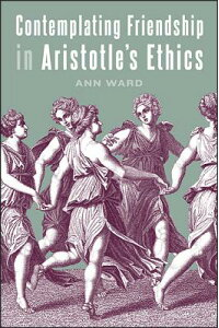 ContemplatingFriendshipinAristotle'sEthicsCONTEMPLATINGFRIENDSHIPINAR(SUNYSeriesinAncientGreekPhilosophy)[AnnWard]