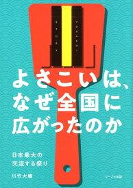 よさこいは、なぜ全国に広がったのか 日本最大の交流する祭り [ 川竹大輔 ]