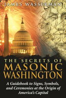 The Secrets of Masonic Washington: A Guidebook to the Signs, Symbols, and Ceremonies at the Origin o