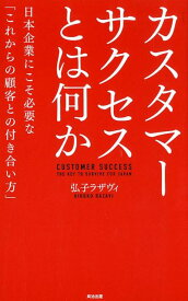 カスタマーサクセスとは何か 日本企業にこそ必要な「これからの顧客との付き合い方」 [ 弘子ラザヴィ ]