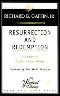ResurrectionandRedemption:AStudyinPaul'sSoteriology[RichardGaffin,Jr.]